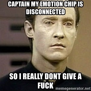 Star Trek Data - captain my emotion chip is disconnected so i really dont give a fuck