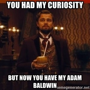 you had my curiosity dicaprio - You had my curiosity but now you have my adam baldwin