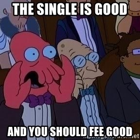 Zoidberg12312341234 - the single is good  and you should fee good