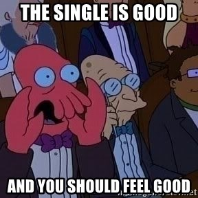 Zoidberg12312341234 - the single is good and you should feel good