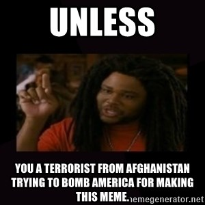 Unless...You a Zombie - Unless you a terrorist from AFGHANISTAN trying to bomb america for making this meme.