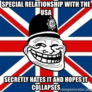 British Troll - Special relationship with the USA secretly hates it and hopes it collapses