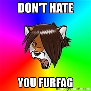Advice Furry - don't hate you furfag