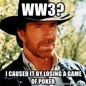 Brutal Chuck Norris - ww3?   i caused it by losing a game of poker