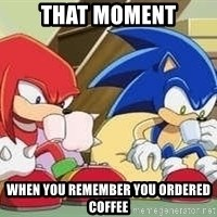 sonic - That moment When you remember you ordered coffee