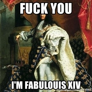 Louis XIV - fuck you i'M FABULOUIS XIV