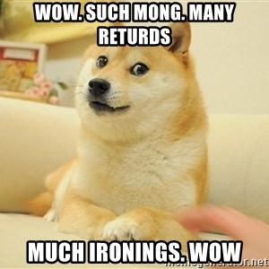 so doge - Wow. Such mong. many returds much ironings. wow
