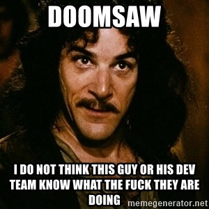 Inigo Montoya - doomsaw I do not think this guy or his dev team know what the fuck they are doing