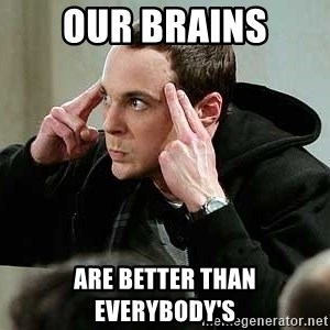 sheldon12345 - OUR BRAINS ARE BETTER THAN EVERYBODY'S