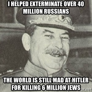stalintrollface - i helped exterminate over 40 million russians the world is still mad at hitler for killing 6 million jews