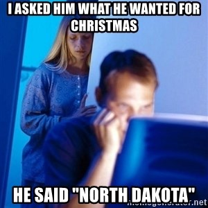 "Redditors Wife - I asked him what he wanted for christmas he said ""north dakota"""