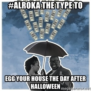 Al Roka - #ALROKA THE TYPE TO egg your house the day after halloween