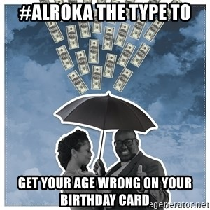Al Roka - #ALROKA THE TYPE TO Get your age wrong on your birthday card