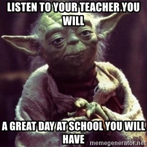 yoda star wars - listen to your teacher you will a great day at school you will have