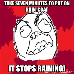 Rage FU - take seven minutes to put on rain-coat it stops raining!