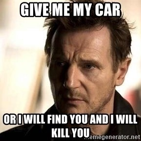 Liam Neeson meme - give me my car or i will find you and i will kill you