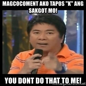 "You don't do that to me meme - magcocoment ako tapos ""k"" ang sakgot mo! you dont do that to me!"