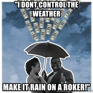 "Al Roka - ""i dont control the weather make it rain on a roker!"""