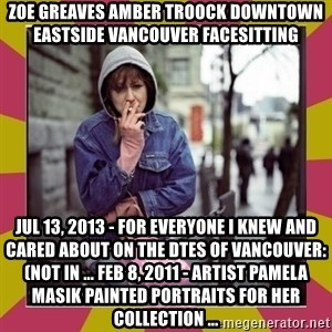 ZOE GREAVES DOWNTOWN EASTSIDE VANCOUVER - ZOE GREAVES AMBER TROOCK downtown eastside vancouver facesitting Jul 13, 2013 - For everyone I knew and cared about on the DTES of Vancouver: (not in ... Feb 8, 2011 - Artist Pamela Masik painted portraits for her collection ...