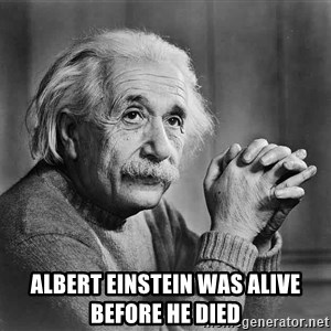 Albert Einstein -  ALBERT EINSTEIN WAS ALIVE before he died