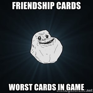 Forever Alone - friendship cards worst cards in game