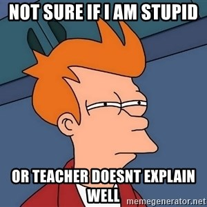 Futurama Fry - not sure if i am stupid or teacher doesnt explain well