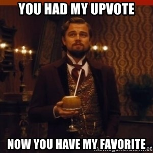 you had my curiosity dicaprio - You had my upvote now you have my favorite
