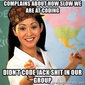 Scumbag Teacher 2 - complains about how slow we are at coding  didn't code jack shit in our group