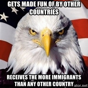 American Pride Eagle - Gets made fun of by other countries receives the more immigrants than any other country