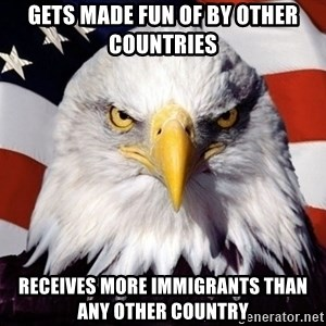American Pride Eagle - gets made fun of by other countries receives more immigrants than any other country