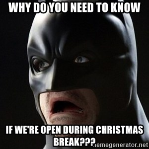 Shocked Batman - why do you need to know if we're open during christmas break???