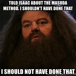 Hagrid what? - Told Isaac about the Masuda method. I shouldn't have done that I should not have done that