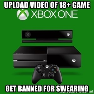 xbox one = crap - upload video of 18+ game Get banned for swearing