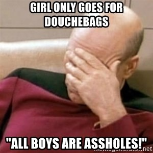 "Face Palm - girl only goes for DOUCHEBAGS  ""all boys are assholes!"""