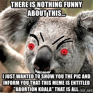 "Abortion Koala - tHERE IS NOTHING FUNNY ABOUT THIS... i JUST WANTED TO SHOW YOU THE PIC AND INFORM YOU THAT THIS MEME IS ENTITLED ""aBORTION kOALA"" tHAT IS ALL."