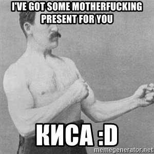 overly manly man - I've got some motherfucking present for you Киса :D