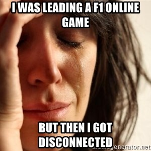 First World Problems - i was leading a F1 online game but then i got disconnected