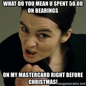 angry woman - What do you mean u spent 50.00 on bearings on my mastercard right before christmas!