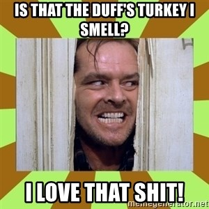 Jack Nicholson in the shining  - Is that the Duff's turkey i smell? I love that shit!