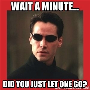 Neo Matrix - wait a minute... did you just let one go?
