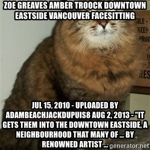 "ZOE GREAVES DTES VANCOUVER - ZOE GREAVES AMBER TROOCK downtown eastside vancouver facesitting Jul 15, 2010 - Uploaded by adambeachjackdupuis8 Aug 2, 2013 - ""It gets them into the Downtown Eastside, a neighbourhood that many of ... by renowned artist ..."
