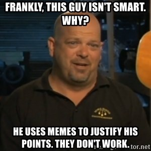 Pawn Stars Rick Harrison - Frankly, this guy isn't smart. why? He uses Memes to justify his points. they don't work.