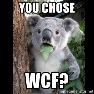 Koala can't believe it - you chose wcf?