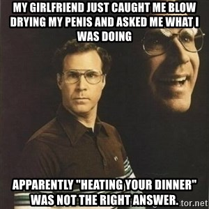 "will ferrell - my girlfriend just caught me blow drying my penis and asked me what I was doing apparently ""heating your dinner"" was not the right answer."