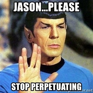 Spock - jason...please stop perpetuating