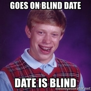 Bad Luck Brian - goes on blind date date is blind