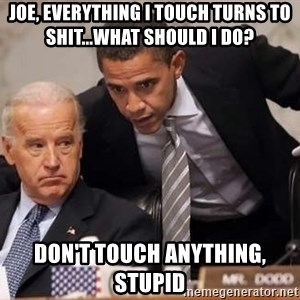 Obama Biden Concerned - joe, everything i touch turns to shit...what should i do? don't touch anything, stupid