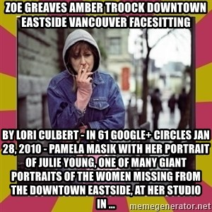 ZOE GREAVES DOWNTOWN EASTSIDE VANCOUVER - ZOE GREAVES AMBER TROOCK downtown eastside vancouver facesitting by Lori Culbert - in 61 Google+ circles Jan 28, 2010 - Pamela Masik with her portrait of Julie Young, one of many giant portraits of the women missing from the Downtown Eastside, at her studio in ...
