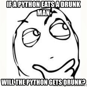 Derp thinking - if a python eats a drunk man will the python gets drunk?