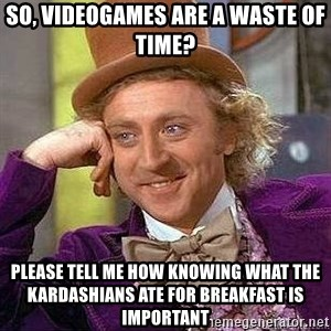 Willy Wonka - So, videogames are a waste of time? Please tell me how knowing what the kardashians ate for breakfast is important